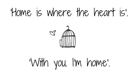 Home is where the heart is. With you. I'm home.